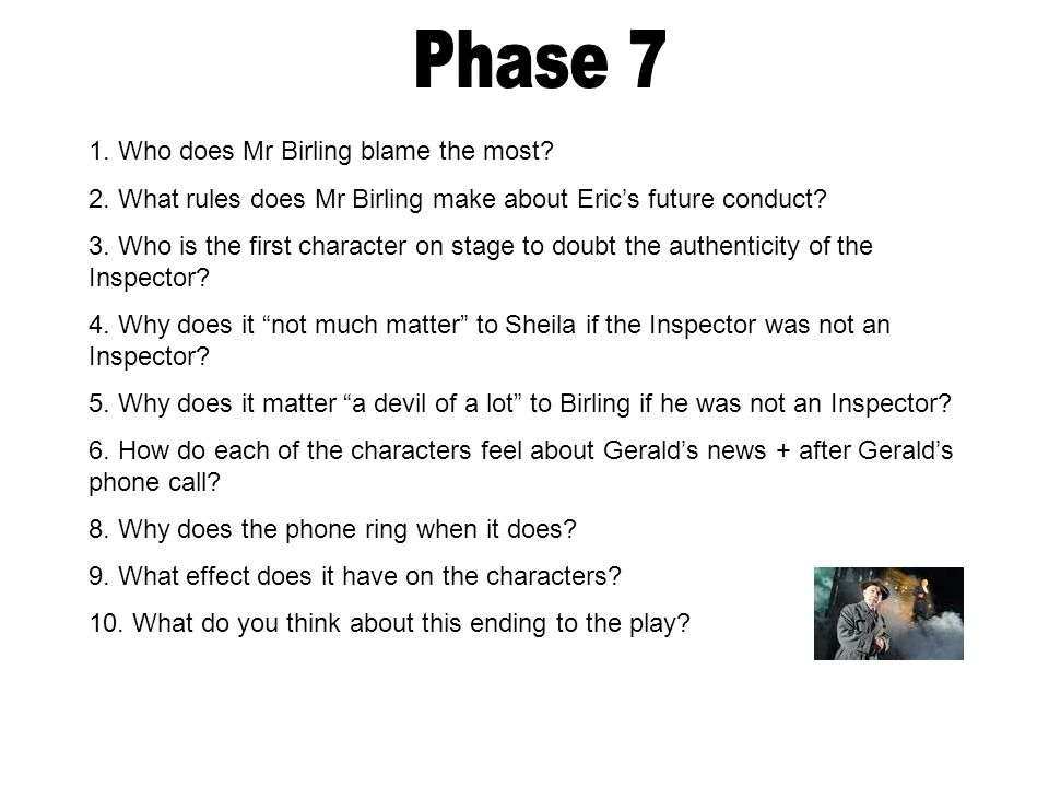 1. Who does Mr Birling blame the most? 2. What rules does Mr Birling make about Eric's future conduct? 3. Who is the first character on stage to doubt