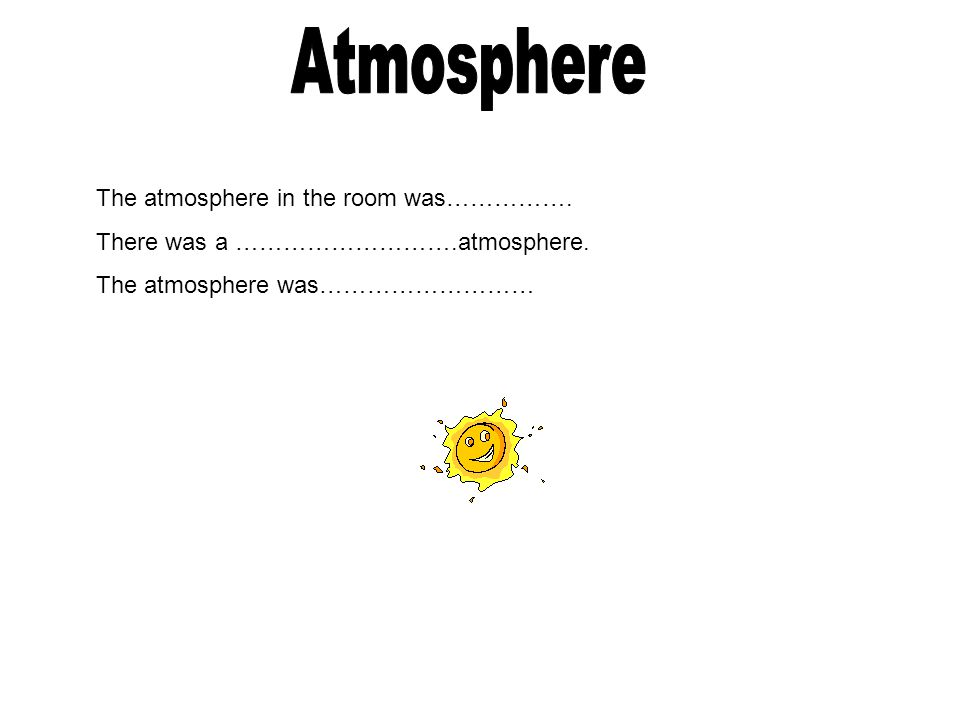 The atmosphere in the room was……………. There was a ……………………….atmosphere. The atmosphere was………………………
