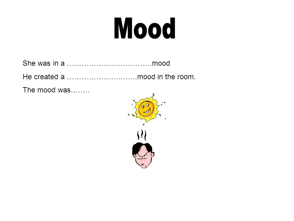 She was in a ……………………………..mood He created a ………………………..mood in the room. The mood was……..