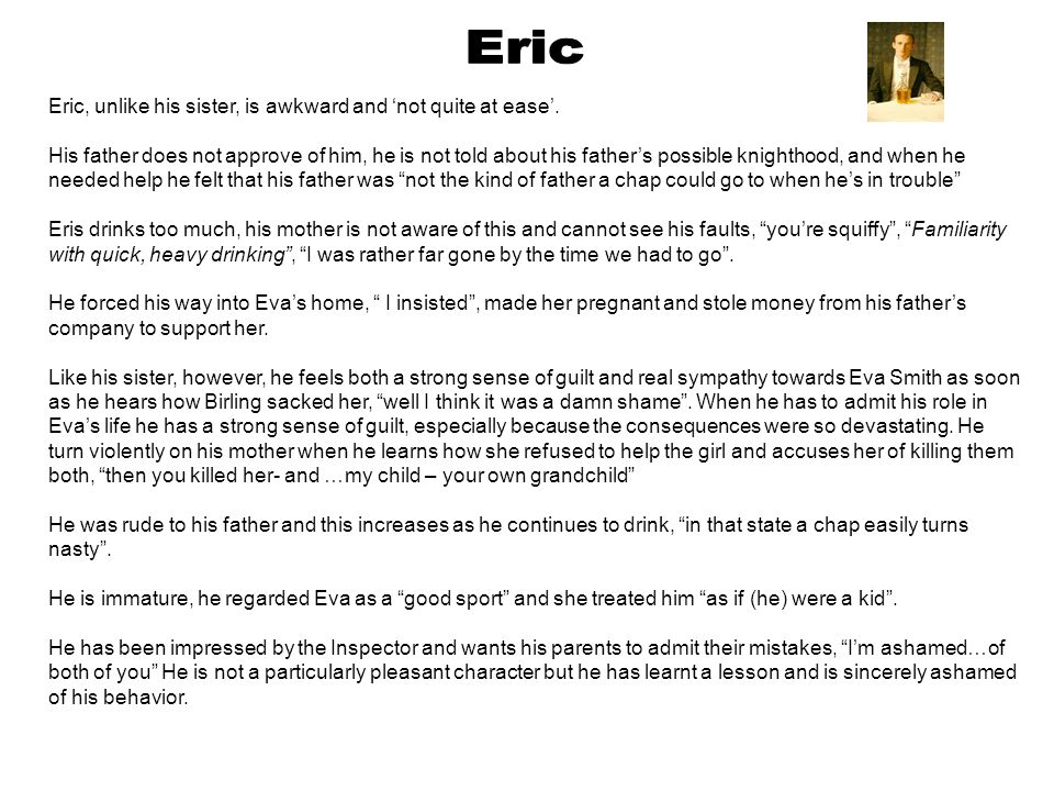 Eric, unlike his sister, is awkward and 'not quite at ease'. His father does not approve of him, he is not told about his father's possible knighthood