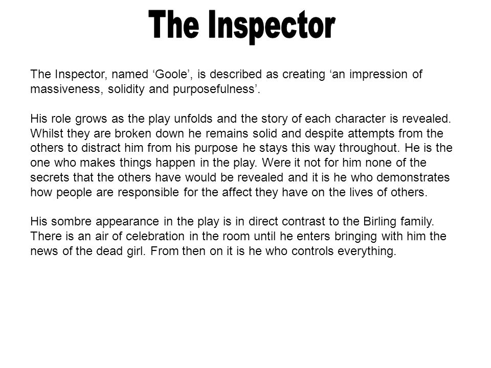 The Inspector, named 'Goole', is described as creating 'an impression of massiveness, solidity and purposefulness'. His role grows as the play unfolds