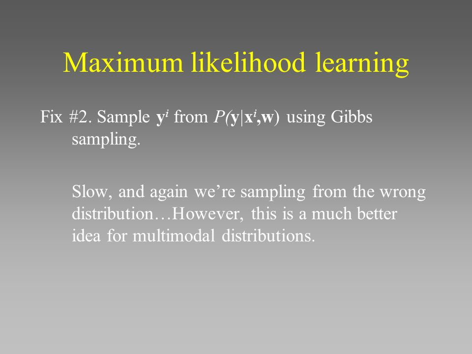 Maximum likelihood learning Fix #2.Sample y i from P(y|x i,w) using Gibbs sampling.