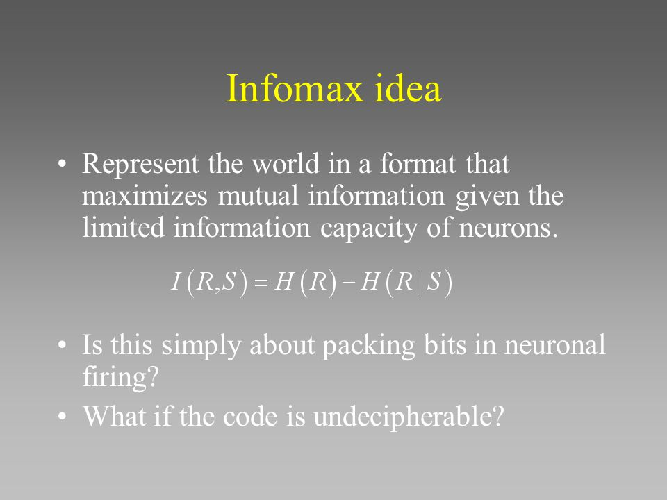 Infomax idea Represent the world in a format that maximizes mutual information given the limited information capacity of neurons.