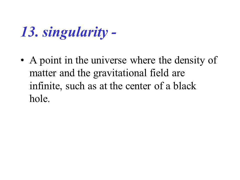 13. singularity - A point in the universe where the density of matter and the gravitational field are infinite, such as at the center of a black hole.