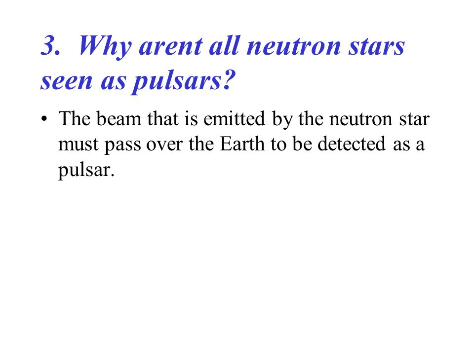 3. Why arent all neutron stars seen as pulsars.