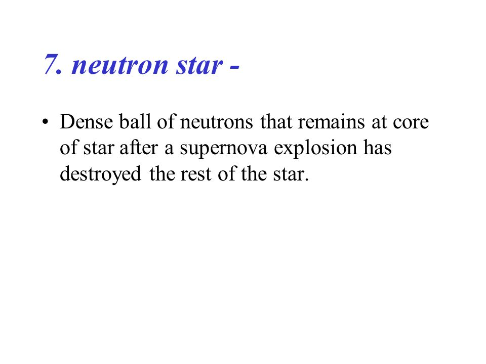 7. neutron star - Dense ball of neutrons that remains at core of star after a supernova explosion has destroyed the rest of the star.