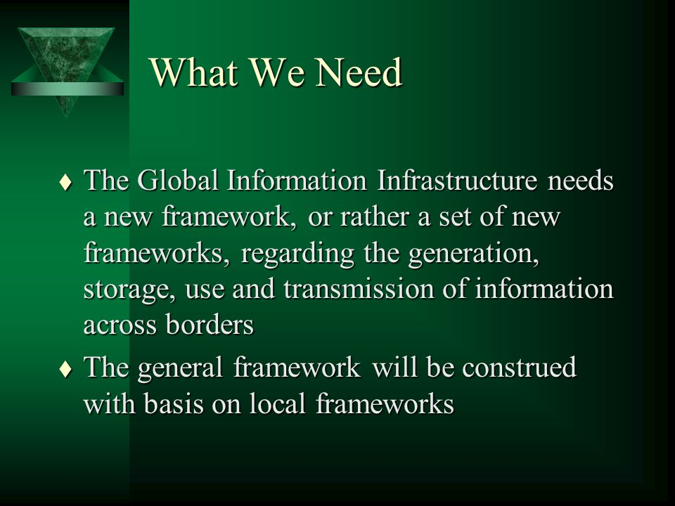 What We Need t The Global Information Infrastructure needs a new framework, or rather a set of new frameworks, regarding the generation, storage, use and transmission of information across borders t The general framework will be construed with basis on local frameworks