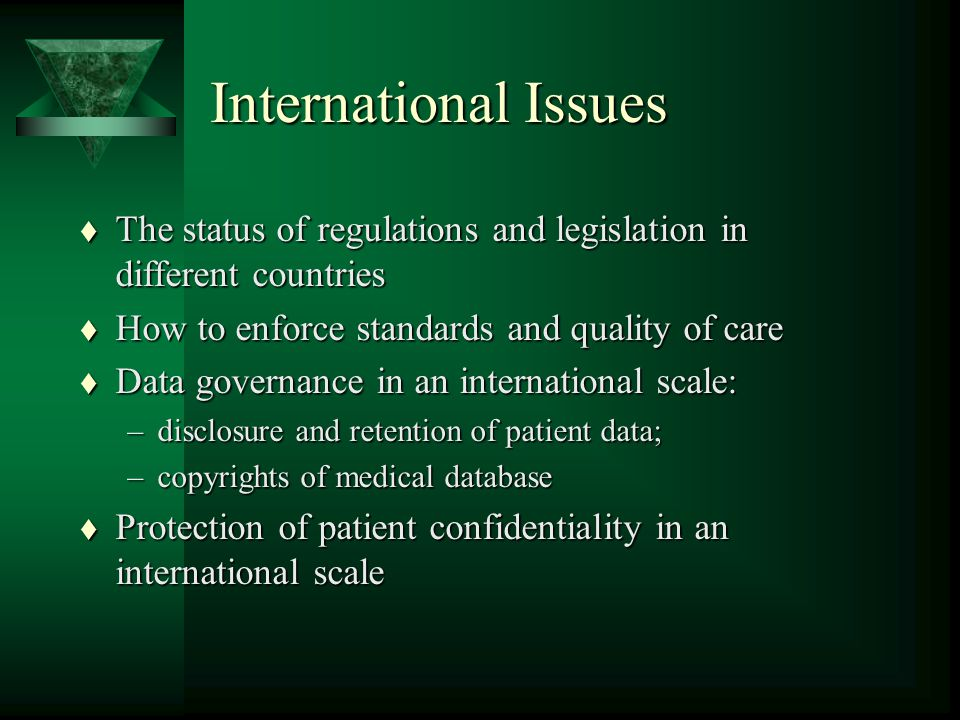 International Issues t The status of regulations and legislation in different countries t How to enforce standards and quality of care t Data governance in an international scale: –disclosure and retention of patient data; –copyrights of medical database t Protection of patient confidentiality in an international scale