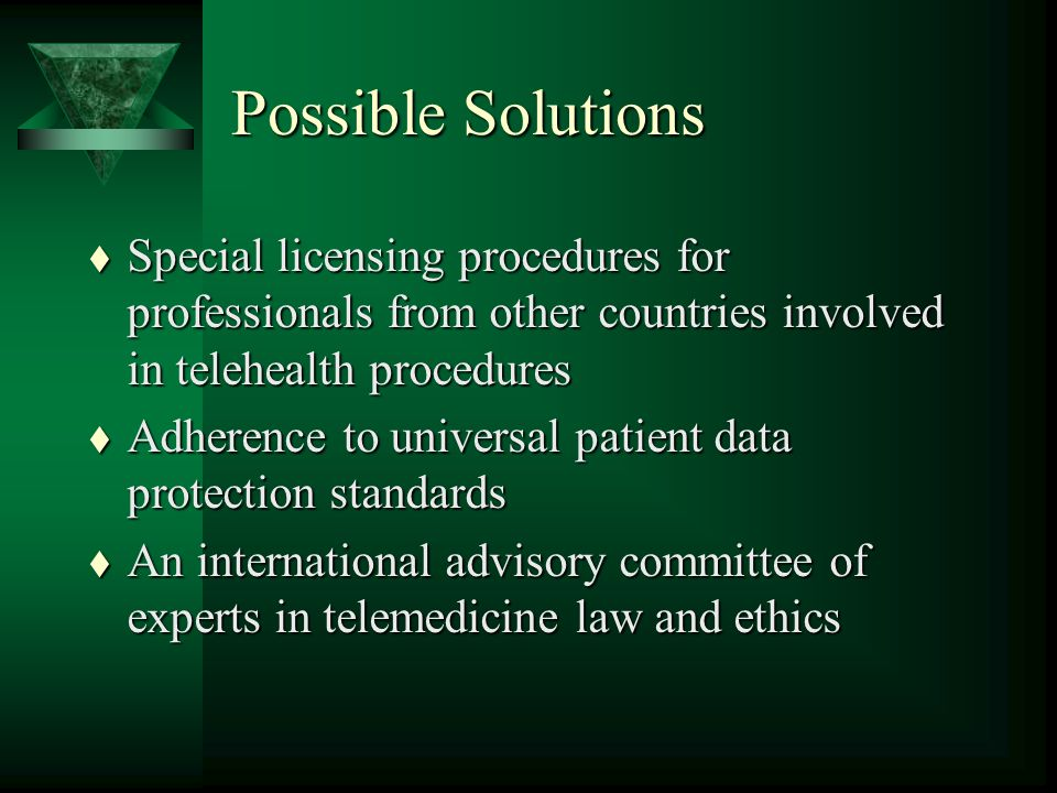 Possible Solutions t Special licensing procedures for professionals from other countries involved in telehealth procedures t Adherence to universal patient data protection standards t An international advisory committee of experts in telemedicine law and ethics
