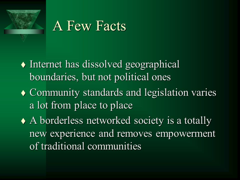 A Few Facts t Internet has dissolved geographical boundaries, but not political ones t Community standards and legislation varies a lot from place to place t A borderless networked society is a totally new experience and removes empowerment of traditional communities