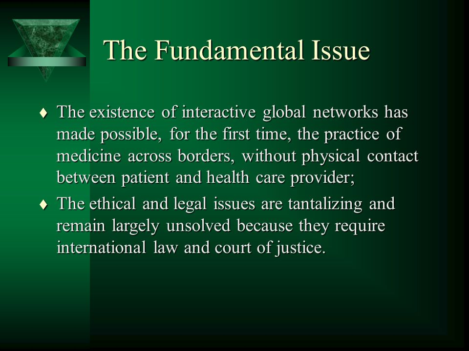 The Fundamental Issue t The existence of interactive global networks has made possible, for the first time, the practice of medicine across borders, without physical contact between patient and health care provider; t The ethical and legal issues are tantalizing and remain largely unsolved because they require international law and court of justice.