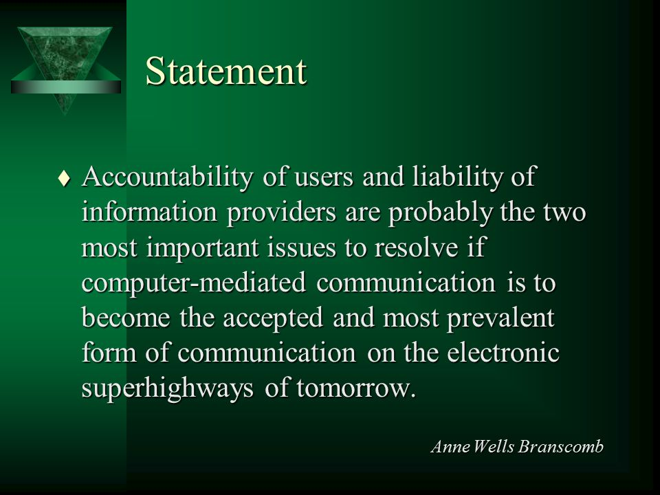 Statement t Accountability of users and liability of information providers are probably the two most important issues to resolve if computer-mediated communication is to become the accepted and most prevalent form of communication on the electronic superhighways of tomorrow.