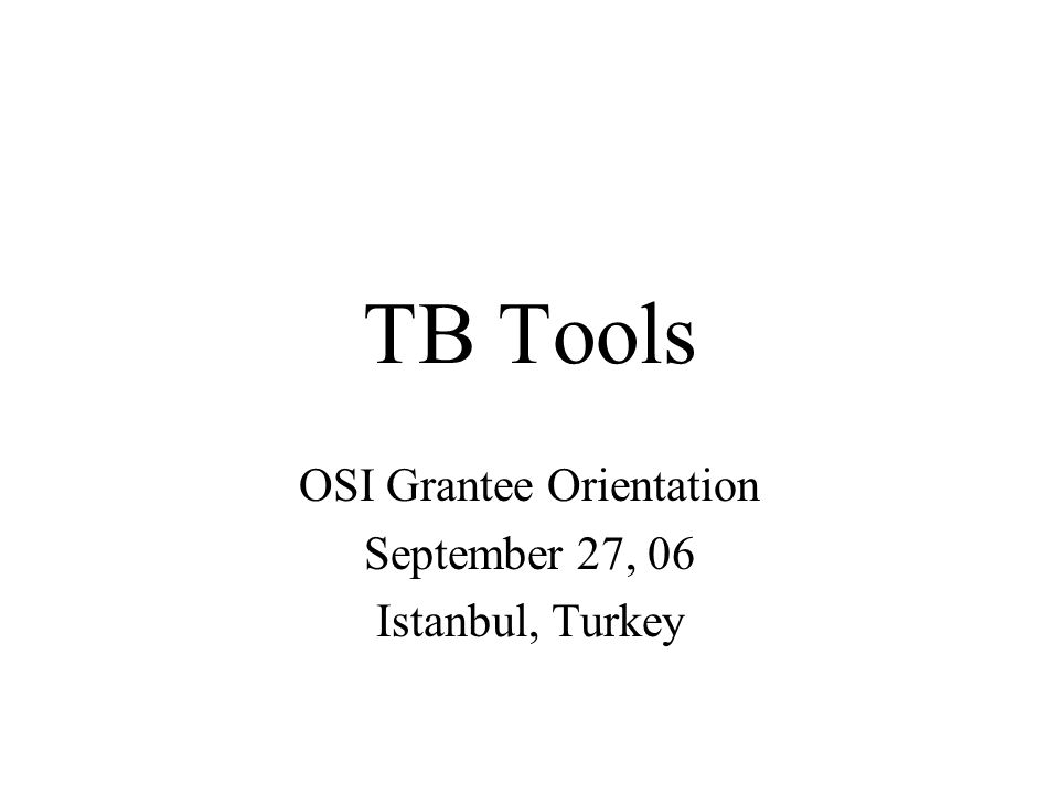 TB Tools OSI Grantee Orientation September 27, 06 Istanbul, Turkey