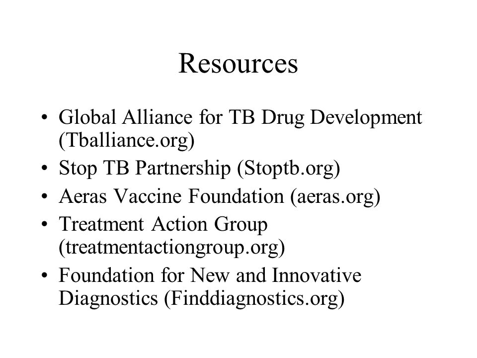 Resources Global Alliance for TB Drug Development (Tballiance.org) Stop TB Partnership (Stoptb.org) Aeras Vaccine Foundation (aeras.org) Treatment Action Group (treatmentactiongroup.org) Foundation for New and Innovative Diagnostics (Finddiagnostics.org)