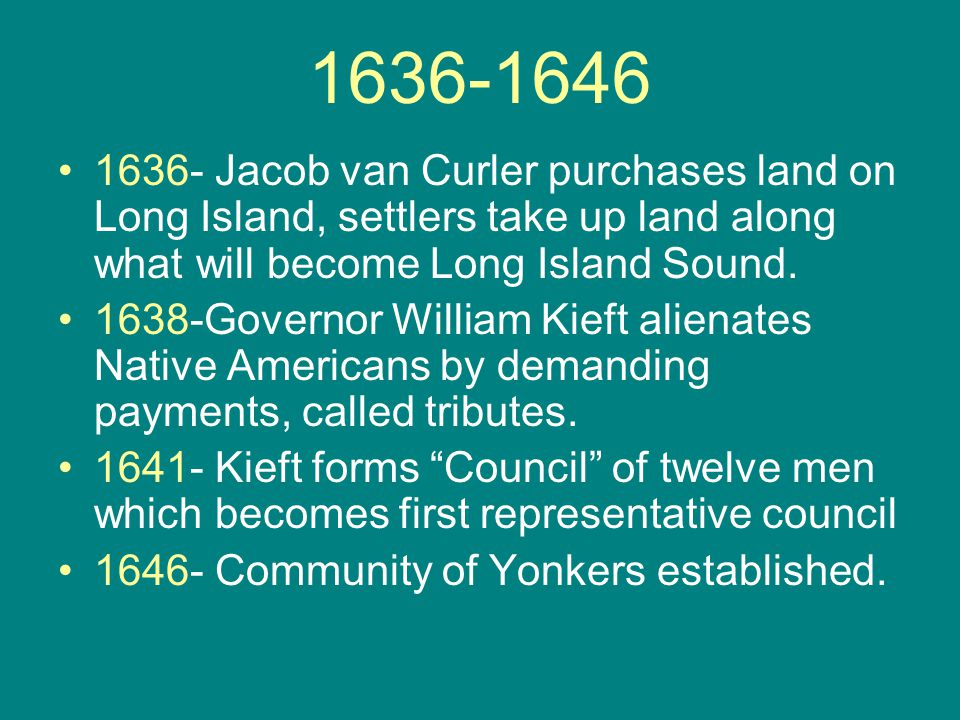 1636-1646 1636- Jacob van Curler purchases land on Long Island, settlers take up land along what will become Long Island Sound. 1638-Governor William