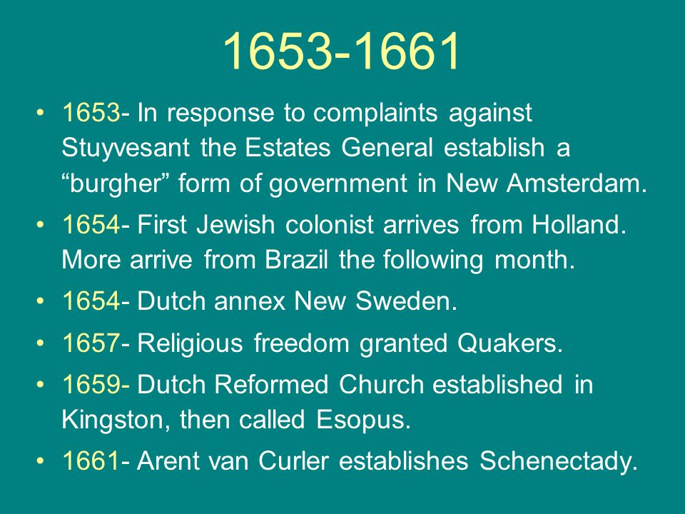 """1653-1661 1653- In response to complaints against Stuyvesant the Estates General establish a """"burgher"""" form of government in New Amsterdam. 1654- Firs"""