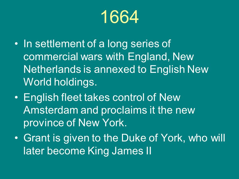 1664 In settlement of a long series of commercial wars with England, New Netherlands is annexed to English New World holdings. English fleet takes con