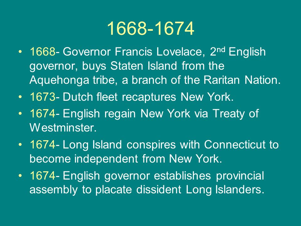 1668-1674 1668- Governor Francis Lovelace, 2 nd English governor, buys Staten Island from the Aquehonga tribe, a branch of the Raritan Nation.