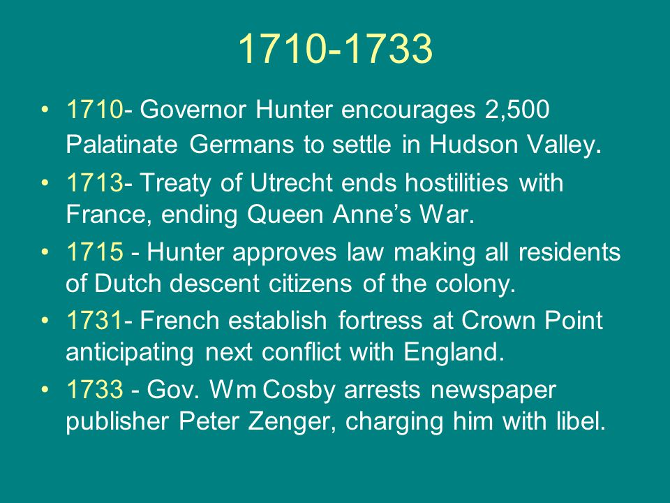1710-1733 1710- Governor Hunter encourages 2,500 Palatinate Germans to settle in Hudson Valley. 1713- Treaty of Utrecht ends hostilities with France,
