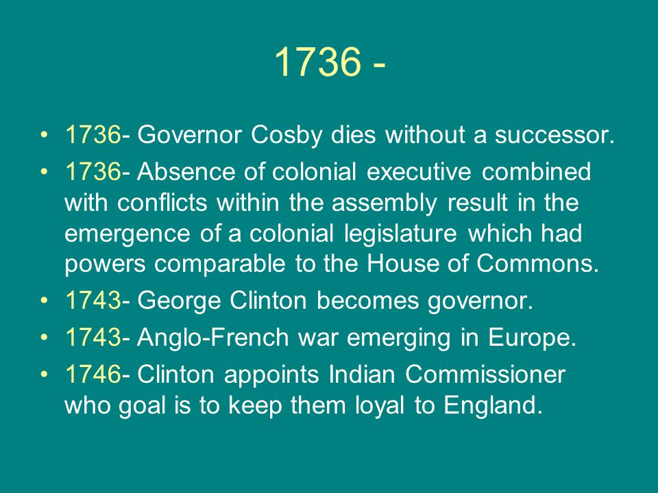 1736 - 1736- Governor Cosby dies without a successor. 1736- Absence of colonial executive combined with conflicts within the assembly result in the em