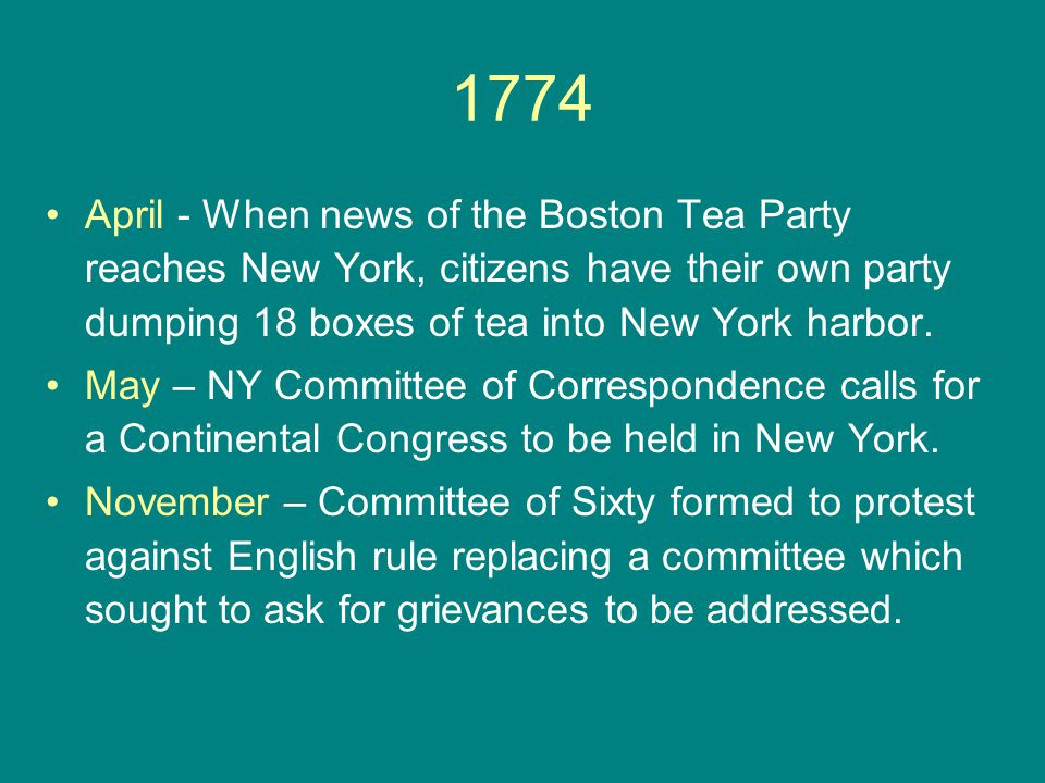 1774 April - When news of the Boston Tea Party reaches New York, citizens have their own party dumping 18 boxes of tea into New York harbor. May – NY