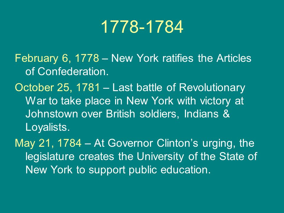1778-1784 February 6, 1778 – New York ratifies the Articles of Confederation. October 25, 1781 – Last battle of Revolutionary War to take place in New