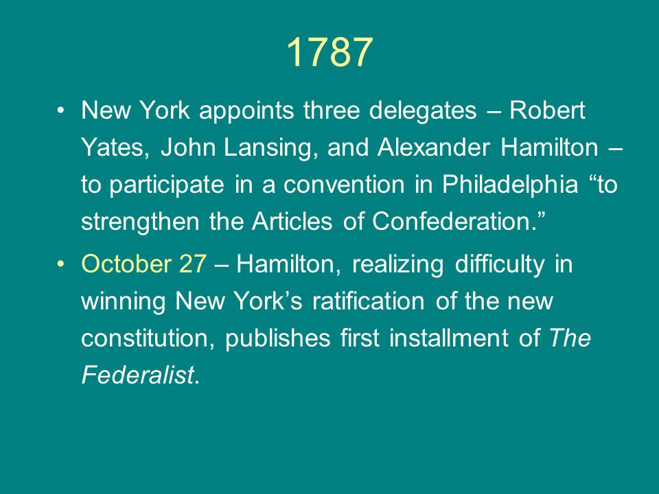 """1787 New York appoints three delegates – Robert Yates, John Lansing, and Alexander Hamilton – to participate in a convention in Philadelphia """"to stren"""