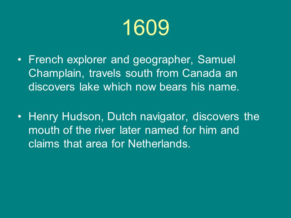 1609 French explorer and geographer, Samuel Champlain, travels south from Canada an discovers lake which now bears his name. Henry Hudson, Dutch navig