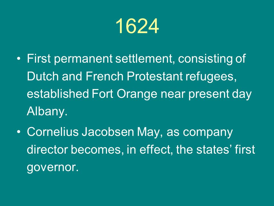1624 First permanent settlement, consisting of Dutch and French Protestant refugees, established Fort Orange near present day Albany. Cornelius Jacobs