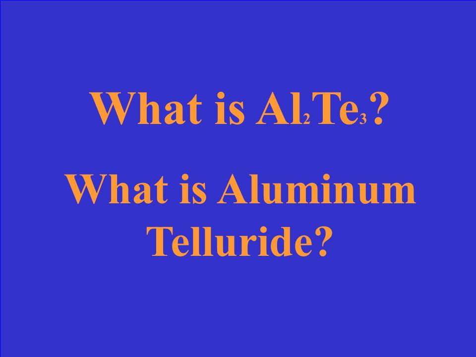 Write the formula for Aluminum + Tellurium and name it