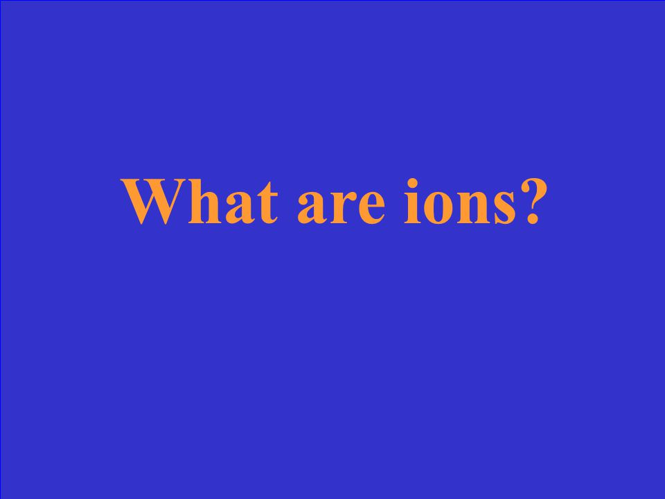 Atoms (or molecules) that have a charge from losing or gaining electrons