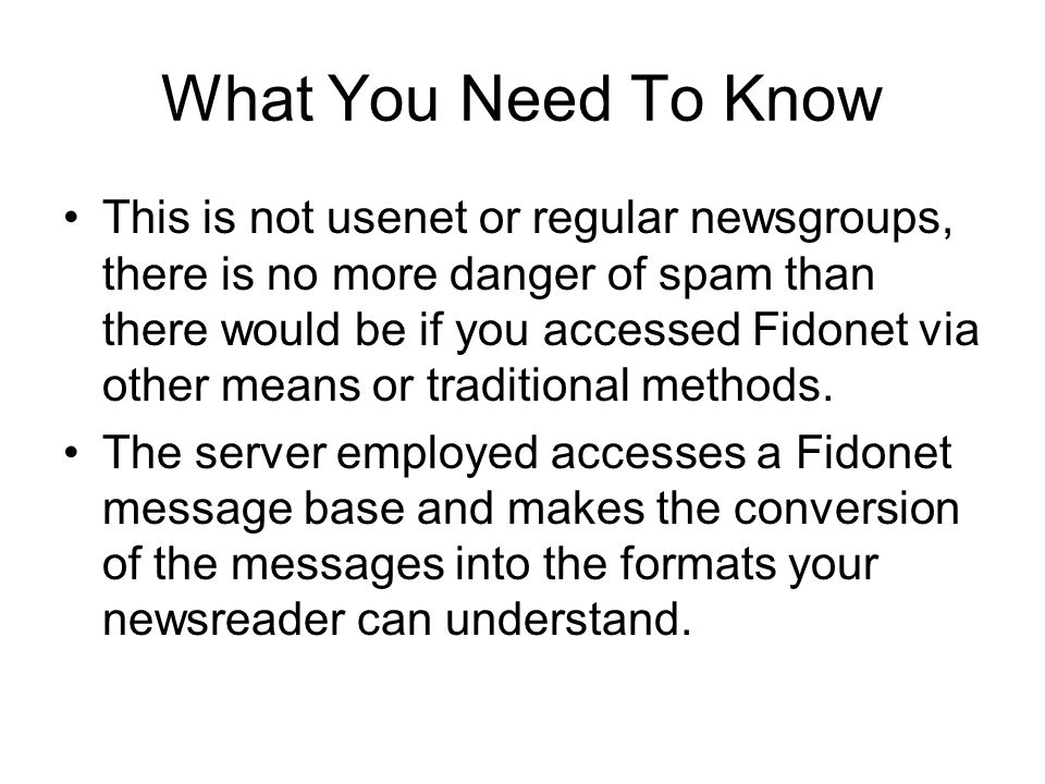 What You Need To Know This is not usenet or regular newsgroups, there is no more danger of spam than there would be if you accessed Fidonet via other means or traditional methods.