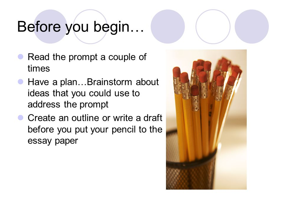 Before you begin… Read the prompt a couple of times Have a plan…Brainstorm about ideas that you could use to address the prompt Create an outline or write a draft before you put your pencil to the essay paper