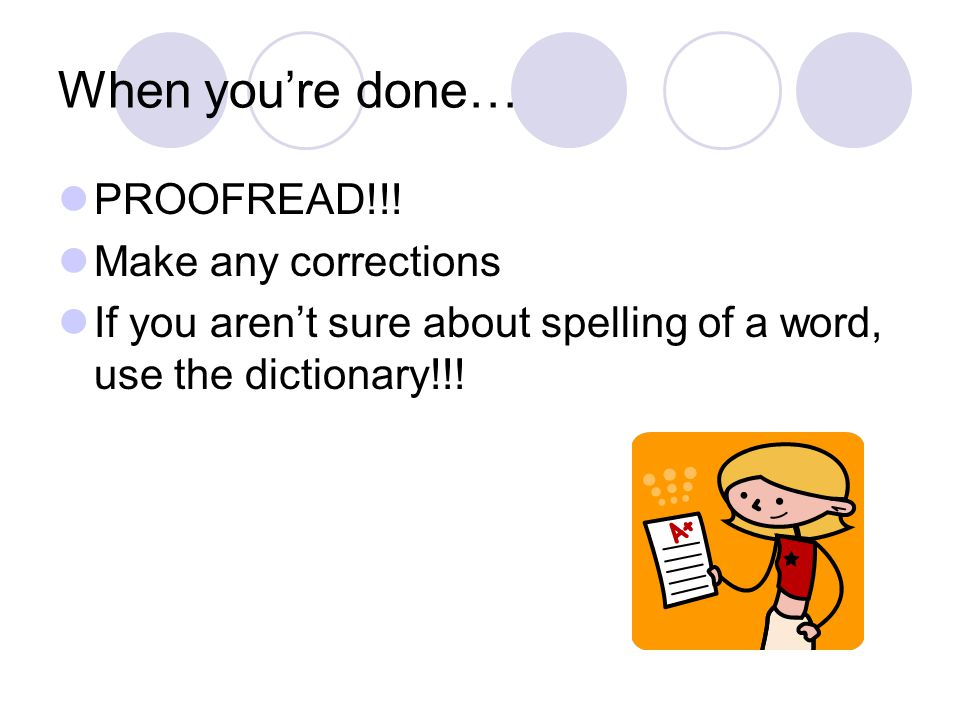 When you're done… PROOFREAD!!.