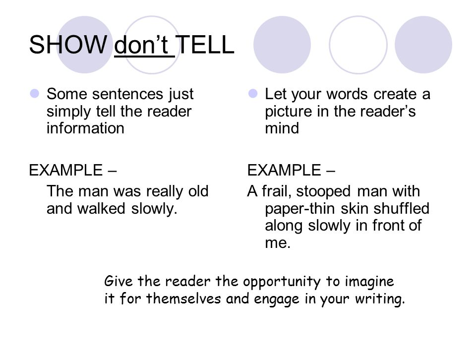 SHOW don't TELL Some sentences just simply tell the reader information EXAMPLE – The man was really old and walked slowly.