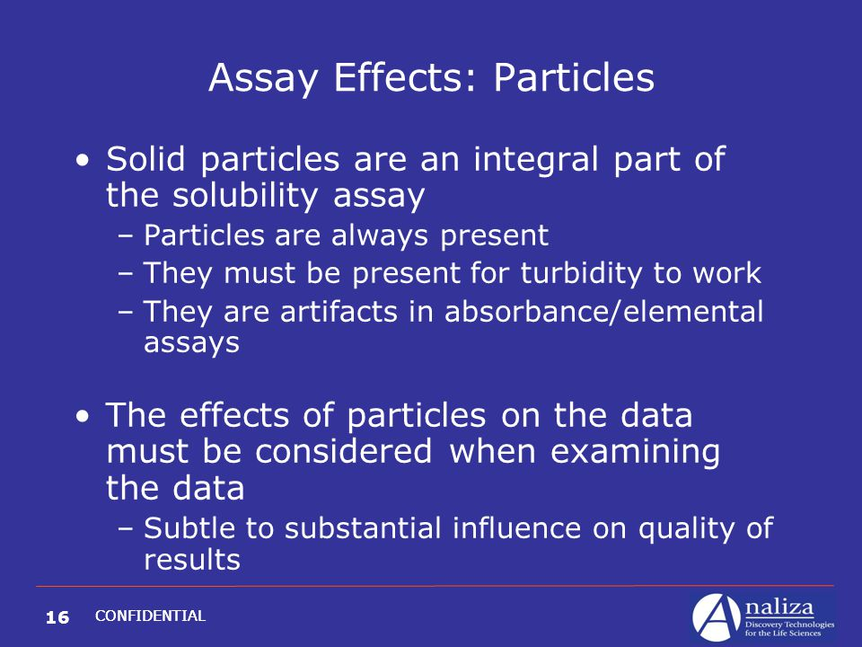 16 CONFIDENTIAL Assay Effects: Particles Solid particles are an integral part of the solubility assay –Particles are always present –They must be pres