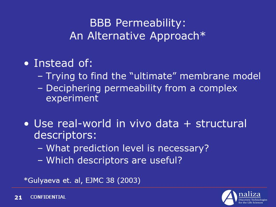 21 CONFIDENTIAL BBB Permeability: An Alternative Approach* Instead of: –Trying to find the ultimate membrane model –Deciphering permeability from a complex experiment Use real-world in vivo data + structural descriptors: –What prediction level is necessary.