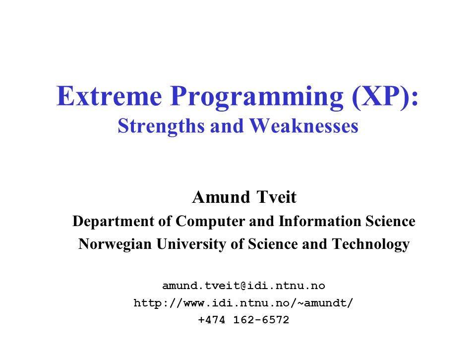 Extreme Programming (XP): Strengths and Weaknesses Amund Tveit Department of Computer and Information Science Norwegian University of Science and Technology amund.tveit@idi.ntnu.no http://www.idi.ntnu.no/~amundt/ +474 162-6572