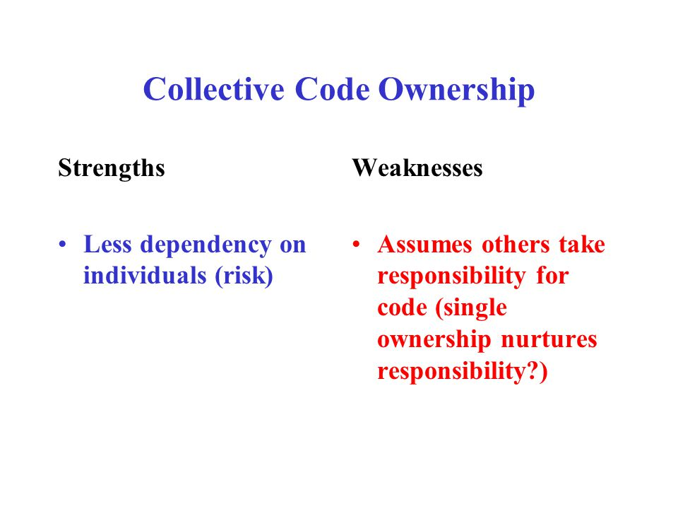 Collective Code Ownership Strengths Less dependency on individuals (risk) Weaknesses Assumes others take responsibility for code (single ownership nurtures responsibility )