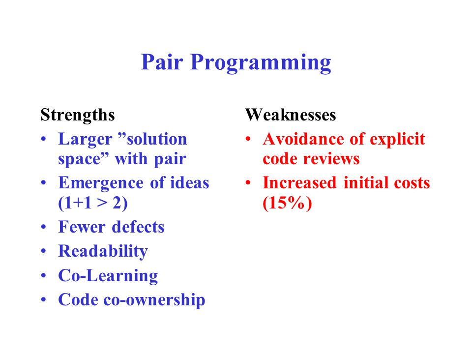 Pair Programming Strengths Larger solution space with pair Emergence of ideas (1+1 > 2) Fewer defects Readability Co-Learning Code co-ownership Weaknesses Avoidance of explicit code reviews Increased initial costs (15%)