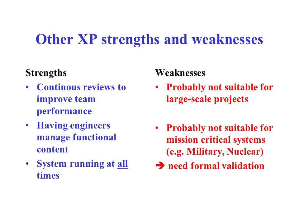 Other XP strengths and weaknesses Strengths Continous reviews to improve team performance Having engineers manage functional content System running at all times Weaknesses Probably not suitable for large-scale projects Probably not suitable for mission critical systems (e.g.