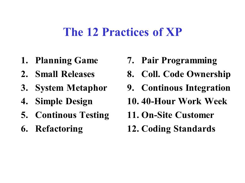 The 12 Practices of XP 1.Planning Game 2.Small Releases 3.System Metaphor 4.Simple Design 5.Continous Testing 6.Refactoring 7.Pair Programming 8.Coll.