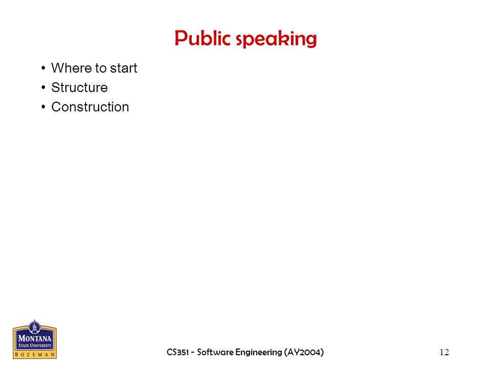 CS351 - Software Engineering (AY2004)12 Public speaking Where to start Structure Construction
