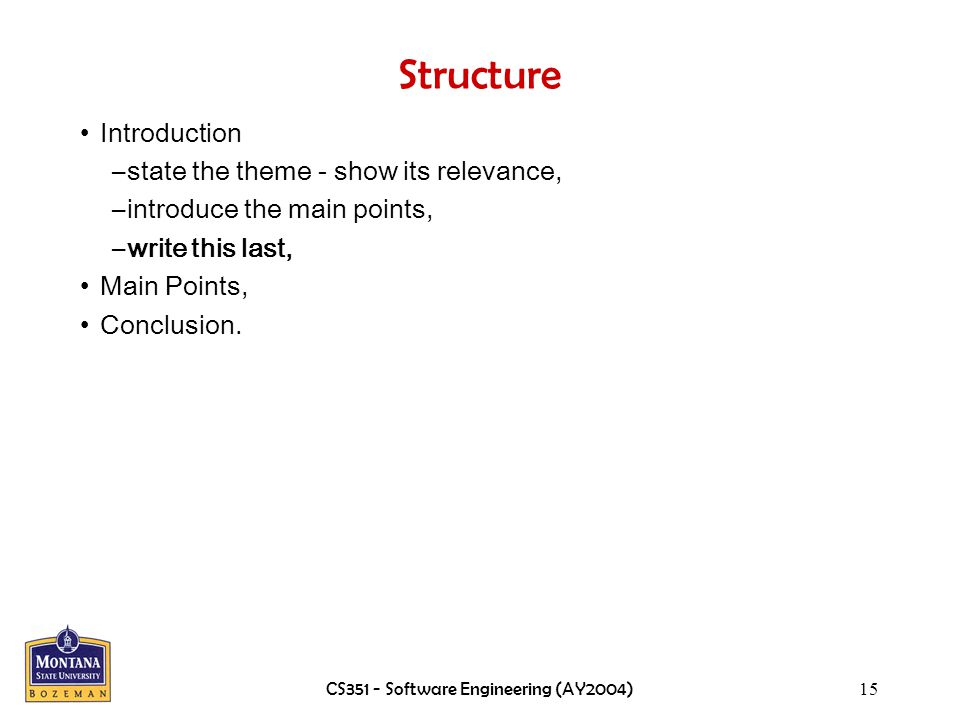 CS351 - Software Engineering (AY2004)15 Structure Introduction –state the theme - show its relevance, –introduce the main points, –write this last, Main Points, Conclusion.