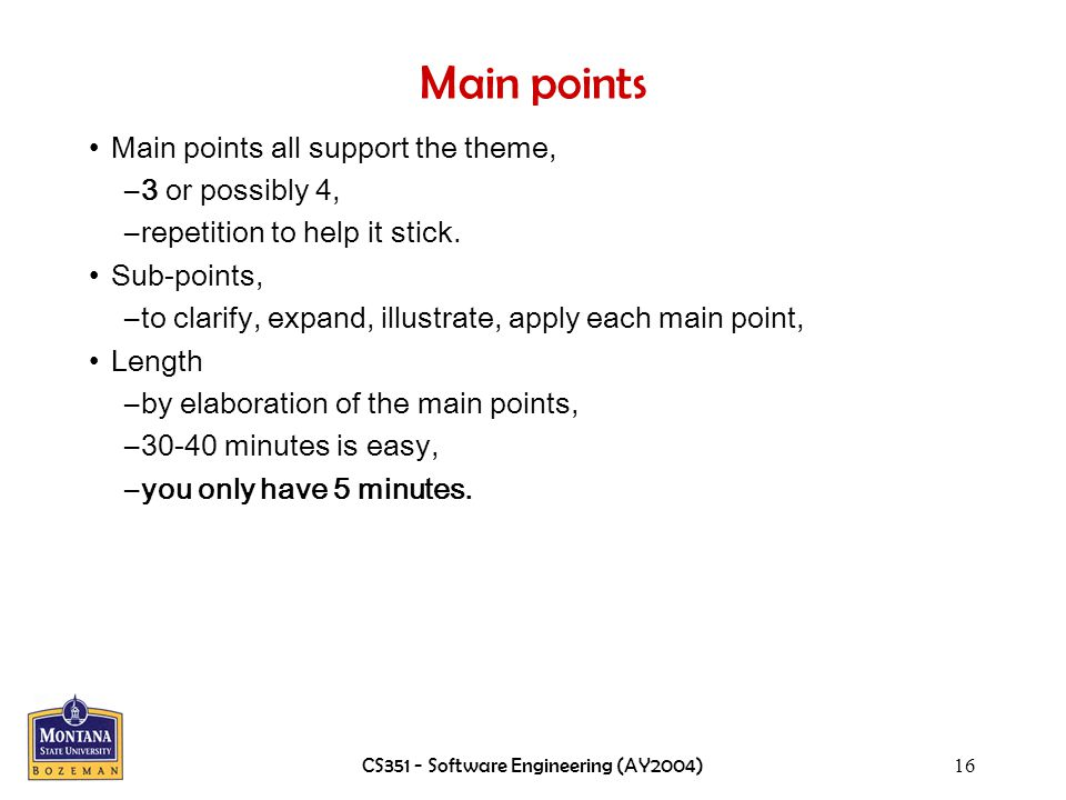 CS351 - Software Engineering (AY2004)16 Main points Main points all support the theme, –3 or possibly 4, –repetition to help it stick.