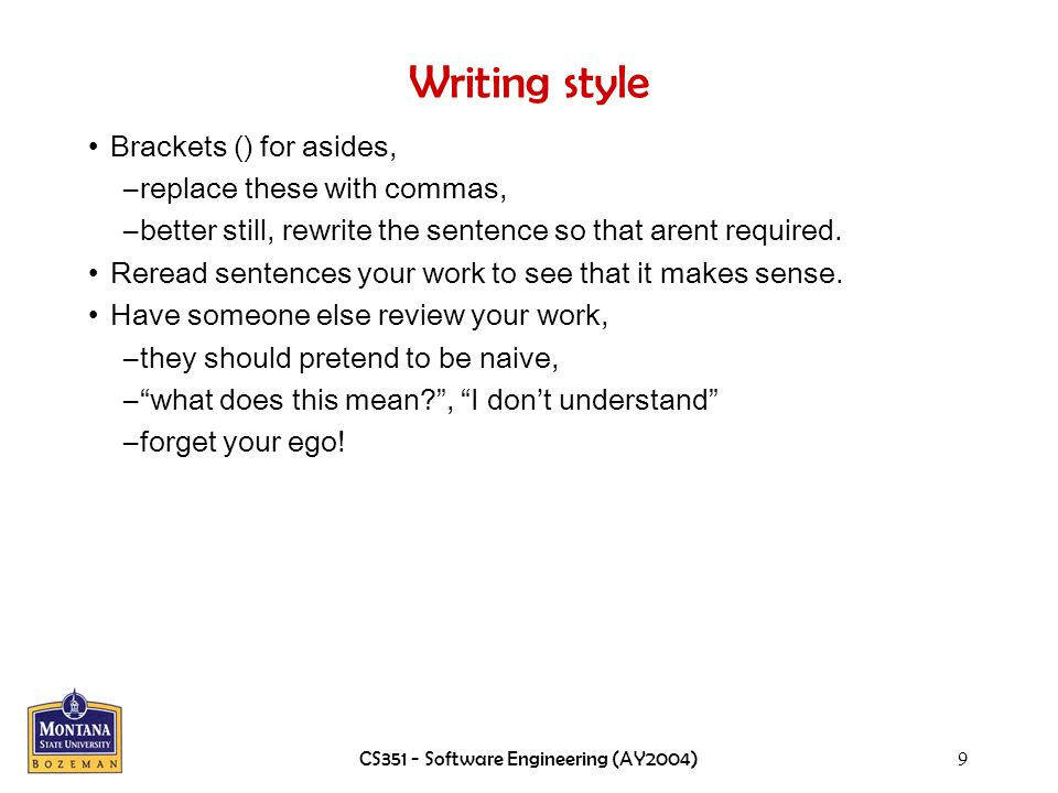 CS351 - Software Engineering (AY2004)9 Writing style Brackets () for asides, –replace these with commas, –better still, rewrite the sentence so that arent required.