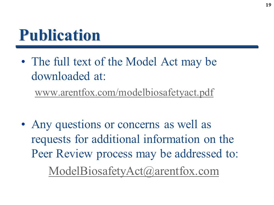 19Publication The full text of the Model Act may be downloaded at: www.arentfox.com/modelbiosafetyact.pdf Any questions or concerns as well as requests for additional information on the Peer Review process may be addressed to: ModelBiosafetyAct@arentfox.com