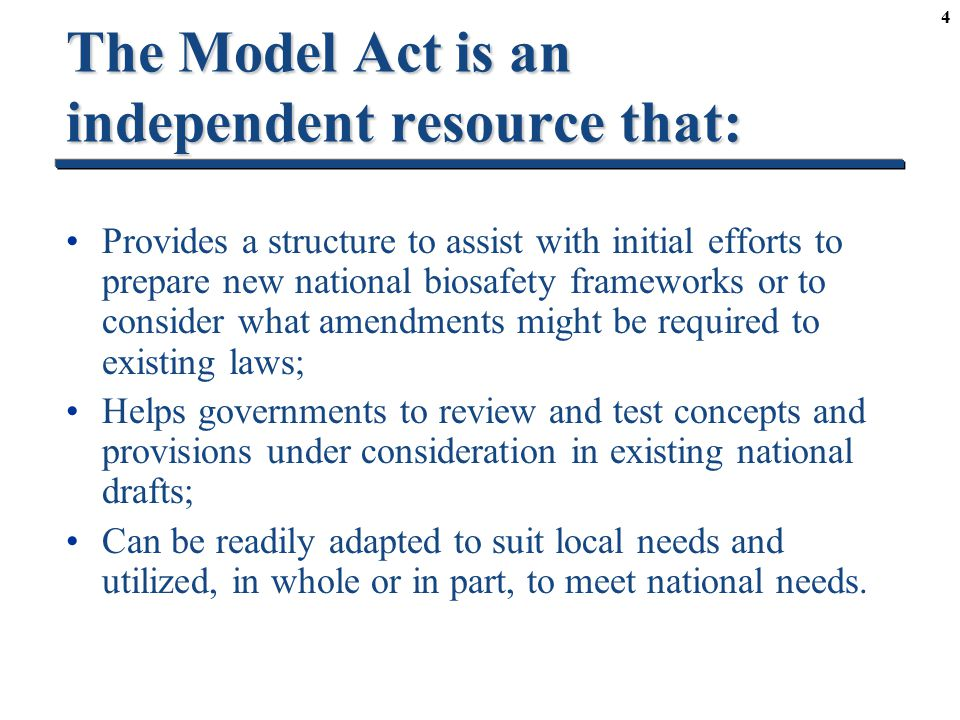 4 The Model Act is an independent resource that: Provides a structure to assist with initial efforts to prepare new national biosafety frameworks or to consider what amendments might be required to existing laws; Helps governments to review and test concepts and provisions under consideration in existing national drafts; Can be readily adapted to suit local needs and utilized, in whole or in part, to meet national needs.