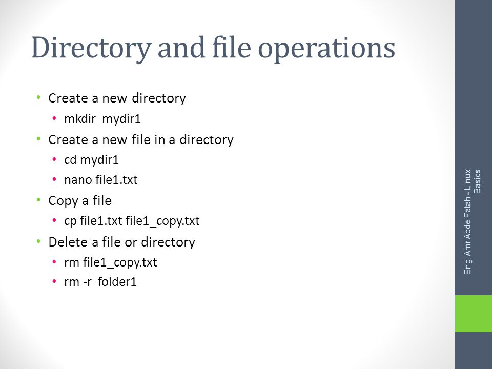 Directory and file operations Create a new directory mkdir mydir1 Create a new file in a directory cd mydir1 nano file1.txt Copy a file cp file1.txt file1_copy.txt Delete a file or directory rm file1_copy.txt rm -r folder1 Eng.