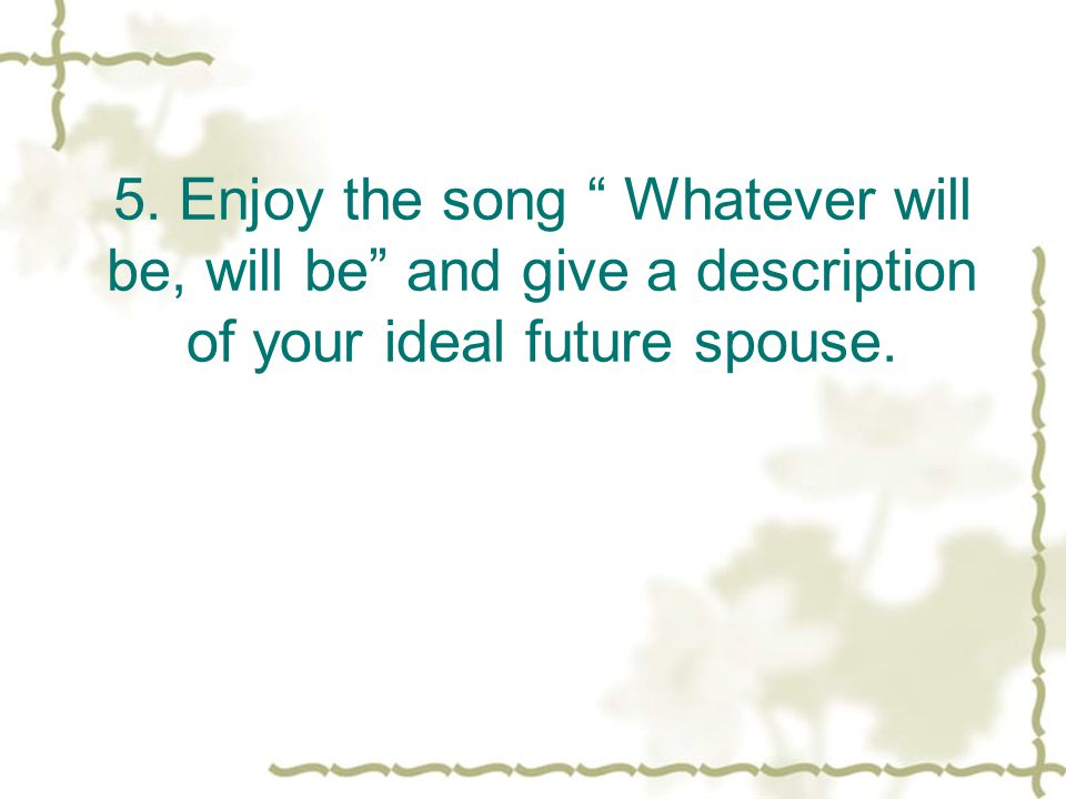 5. Enjoy the song Whatever will be, will be and give a description of your ideal future spouse.